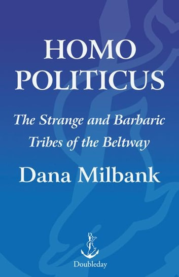 Homo Politicus - The Strange and Scary Tribes that Run Our Government eBook by Dana Milbank