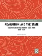 Revolution and the State - Anarchism in the Spanish Civil War, 1936-1939 ebook by Danny Evans