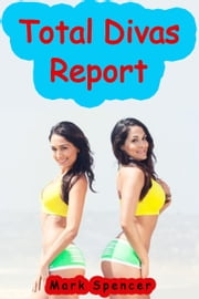 Total Divas Report ebook by Mark Spencer