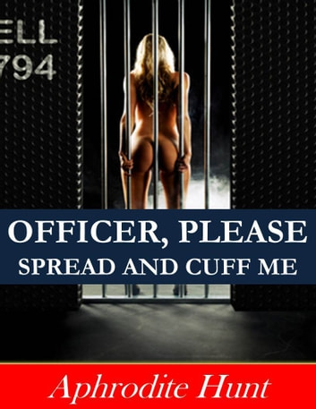 Officer, Please Spread and Cuff Me ebook by Aphrodite Hunt