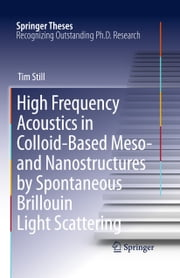 High Frequency Acoustics in Colloid-Based Meso- and Nanostructures by Spontaneous Brillouin Light Scattering ebook by Tim Still