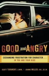 Good and Angry - Exchanging Frustration for Character in You and Your Kids! ebook by Scott Turansky,Joanne Miller
