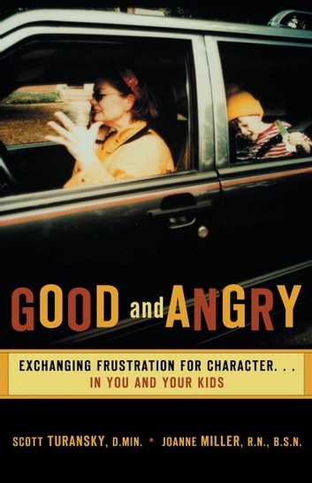Good and Angry - Exchanging Frustration for Character...in You and Your Kids! ebook by Scott Turansky,Joanne Miller
