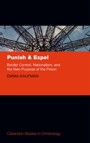 Punish and Expel: Border Control, Nationalism, and the New Purpose of the Prison ebook by Emma Kaufman