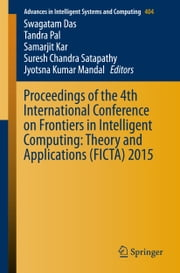 Proceedings of the 4th International Conference on Frontiers in Intelligent Computing: Theory and Applications (FICTA) 2015 ebook by Swagatam Das,Tandra Pal,Samarjit Kar,Suresh Chandra Satapathy,Jyotsna Kumar Mandal