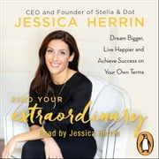 Find Your Extraordinary - Dream Bigger, Live Happier and Achieve Success on Your Own Terms audiobook by Jessica Herrin