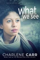 What We See ebook by Charlene Carr