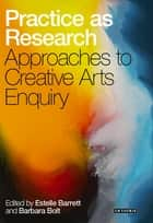 Practice as Research - Approaches to Creative Arts Enquiry ebook by Estelle Barrett, Barbara Bolt