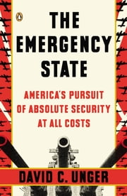 The Emergency State - America's Pursuit of Absolute Security at All Costs ebook by David C. Unger