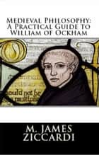 Medieval Philosophy: A Practical Guide to William of Ockham ebook by M. James Ziccardi