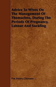 Advice To Wives On The Management Of Themselves, During The Periods Of Pregnancy, Labour And Suckling ebook by Pye Henry Chavasse