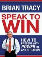 Speak to Win - How to Present with Power in Any Situation ebook by Brian Tracy