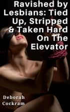 Ravished by Lesbians: Tied Up, Stripped & Taken Hard On The Elevator - (BDSM, Spanking, Facials, Creaming, Golden Showers, Water Sports, Anal, Slut Humiliation) ebook by Deborah Cockram