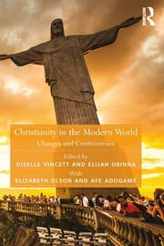 Christianity in the Modern World - Changes and Controversies ebook by Elijah Obinna,Afe Adogame,Giselle Vincett