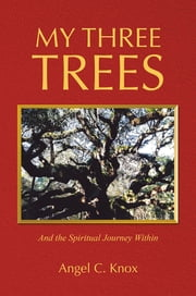 My Three Trees - And the Spiritual Journey Within ebook by Angel C. Knox