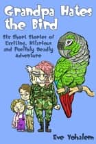 GRANDPA HATES THE BIRD: Six Short Stories of Exciting, Hilarious and Possibly Deadly Adventure ebook by Eve Yohalem