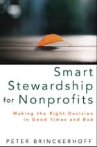 Smart Stewardship for Nonprofits - Making the Right Decision in Good Times and Bad ebook by Peter C. Brinckerhoff