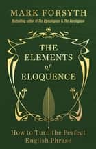 The Elements of Eloquence - How to Turn the Perfect English Phrase ebook by Mark Forsyth