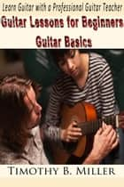 Guitar Lessons for Beginners Guitar Basics: Learn Guitar with a Professional Guitar Teacher ebook by Timothy B. Miller