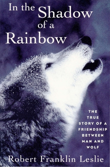 In the Shadow of a Rainbow: The True Story of a Friendship Between Man and Wolf ebook by Robert Franklin Leslie