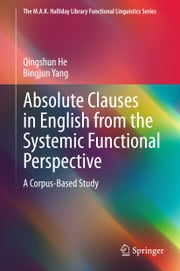 Absolute Clauses in English from the Systemic Functional Perspective - A Corpus-Based Study ebook by Qingshun He,Bingjun Yang