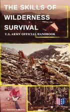 The Skills of Wilderness Survival - U.S. Army Official Handbook - How to Fight for Your Life - Become Self-Reliant and Prepared: Learn how to Handle the Most Hostile Environments, How to Find Water & Food, Build a Shelter, Create Tools & Weapons… ebook by U.S. Department of the Army