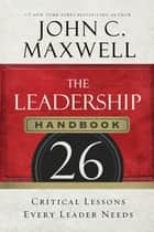 The Leadership Handbook - 26 Critical Lessons Every Leader Needs ebook by John C. Maxwell