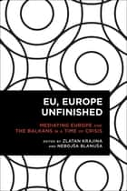 EU, Europe Unfinished - Mediating Europe and the Balkans in a Time of Crisis ebook by Zlatan Krajina, Nebojša Blanuša
