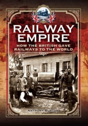 Railway Empire - How the British Gave Railways to the World ebook by Anthony Burton