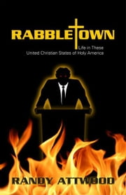 Rabbletown: Life in These United Christian States of Holy America ebook by Randy Attwood