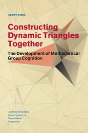 Constructing Dynamic Triangles Together - The Development of Mathematical Group Cognition ebook by Gerry Stahl