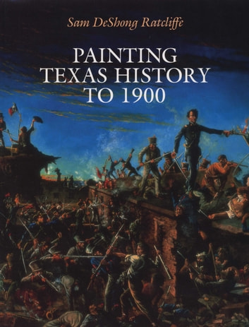 Painting Texas History to 1900 ebook by Sam DeShong Ratcliffe