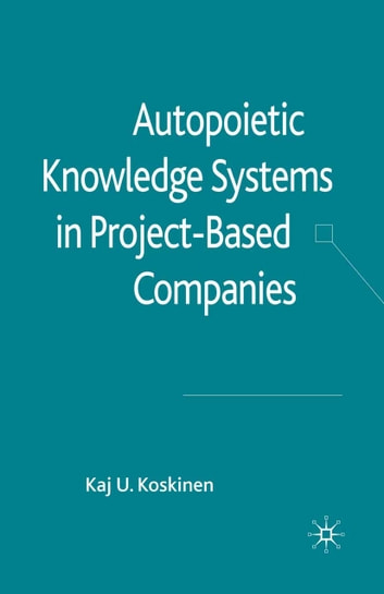 Autopoietic Knowledge Systems in Project-Based Companies ebook by K. Koskinen