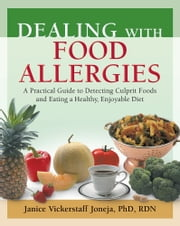 Dealing with Food Allergies - A Practical Guide to Detecting Culprit Foods and Eating a Healthy, Enjoyable Diet ebook by Janice Vickerstaff Joneja, PhD, RD