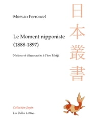 Le Moment nipponiste (1888-1897) - Nation et démocratie à l'ère Meiji ebook by Morvan Perroncel