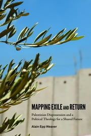 Mapping Exile and Return - Palestinian Dispossession and a Political Theology for a Shared Future ebook by Alain Epp Weaver