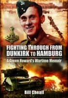 Fighting Through from Dunkirk to Hamburg - A Green Howard's Wartime Memoir ebook by Bill Cheall