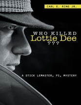 Who Killed Lottie Dee????: A Stick LeMaster, PI, Mystery ebook by Carl E. Ring Jr.