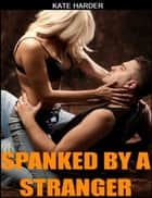 Spanked by a Stranger eBook by Kate Harder
