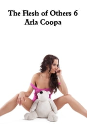 The Flesh of Others 6 ebook by Arla Coopa