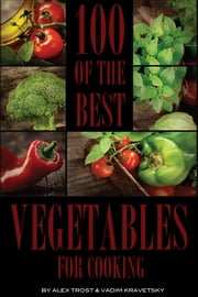 100 of the Best Vegetables for Cooking ebook by alex trostanetskiy