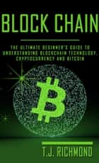 Blockchain: The Ultimate Beginner's Guide to Understanding Blockchain Technology, Cryptocurrency and Bitcoin ebook by T.J. Richmond