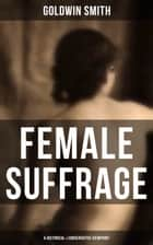 FEMALE SUFFRAGE (A Historical & Conservative Viewpoint) ebook by Goldwin Smith