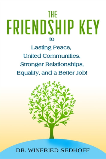 The Friendship Key to Lasting Peace, United Communities, Stronger Relationships, Equality, and a Better Job! ebook by Winfried Sedhoff