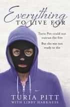Everything to Live For - The Inspirational Story of Turia Pitt ebook by