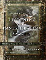 A Guide for Listening and Inner-Healing Prayer - Meeting God in the Broken Places ebook by Rusty Rustenbach