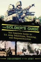 The Soldier's Guide - The Complete Guide to US Army Traditions, Training, Duties, and Responsibilities ebook by Department of the Army, Dennis Showalter