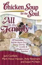 "Chicken Soup for the Soul: All in the Family - 101 Incredible Stories about Our Funny, Quirky, Lovable & ""Dysfunctional"" Families ebook by Jack Canfield, Mark Victor Hansen, Amy Newmark,..."