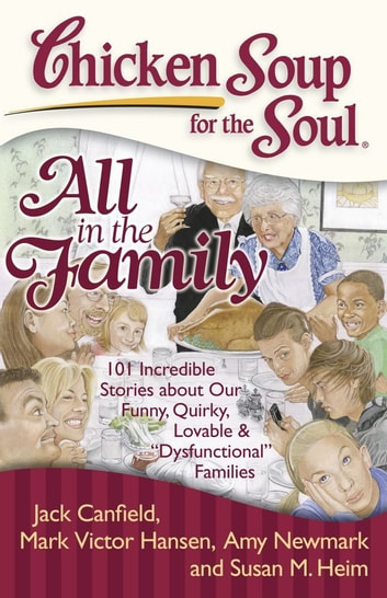 "Chicken Soup for the Soul: All in the Family - 101 Incredible Stories about Our Funny, Quirky, Lovable & ""Dysfunctional"" Families ebook by Jack Canfield,Mark Victor Hansen,Amy Newmark,Susan M. Heim"