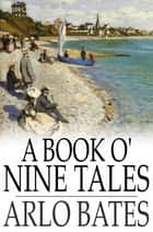 A Book o' Nine Tales ebook by Arlo Bates